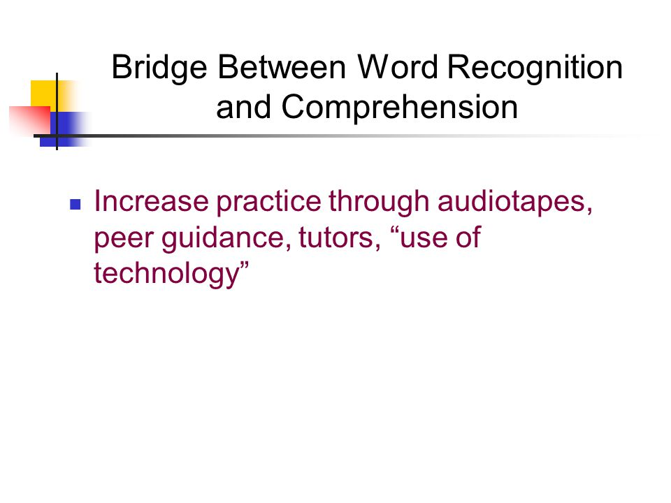 Bridge Between Word Recognition and Comprehension Increase practice through audiotapes, peer guidance, tutors, use of technology