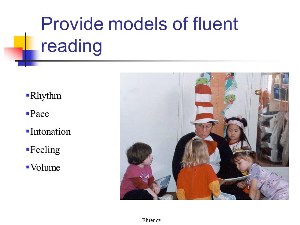 Fluency Provide models of fluent reading  Rhythm  Pace  Intonation  Feeling  Volume