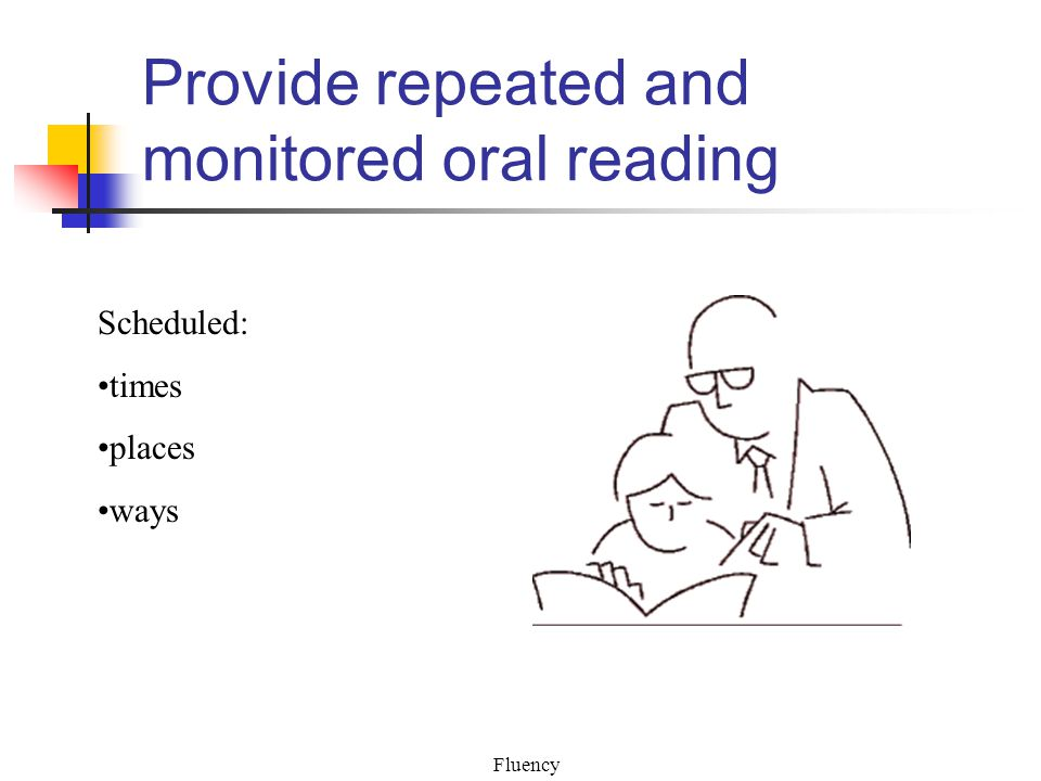 Fluency Provide repeated and monitored oral reading Scheduled: times places ways