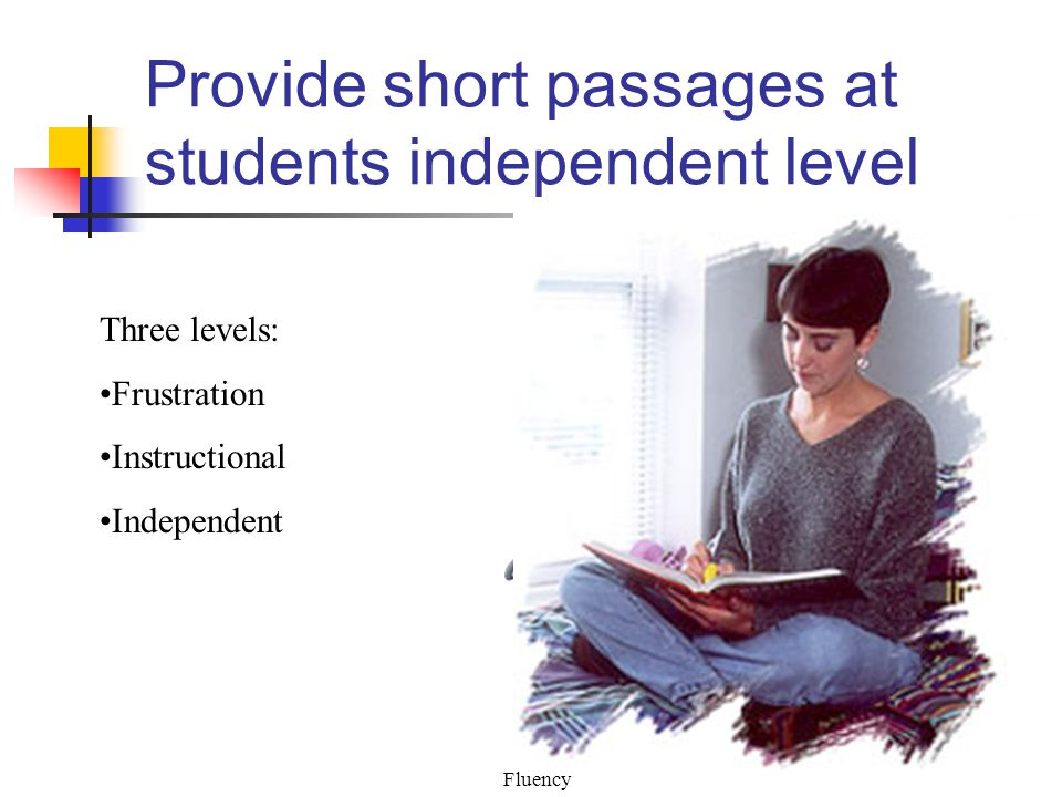 Fluency Provide short passages at students independent level Three levels: Frustration Instructional Independent