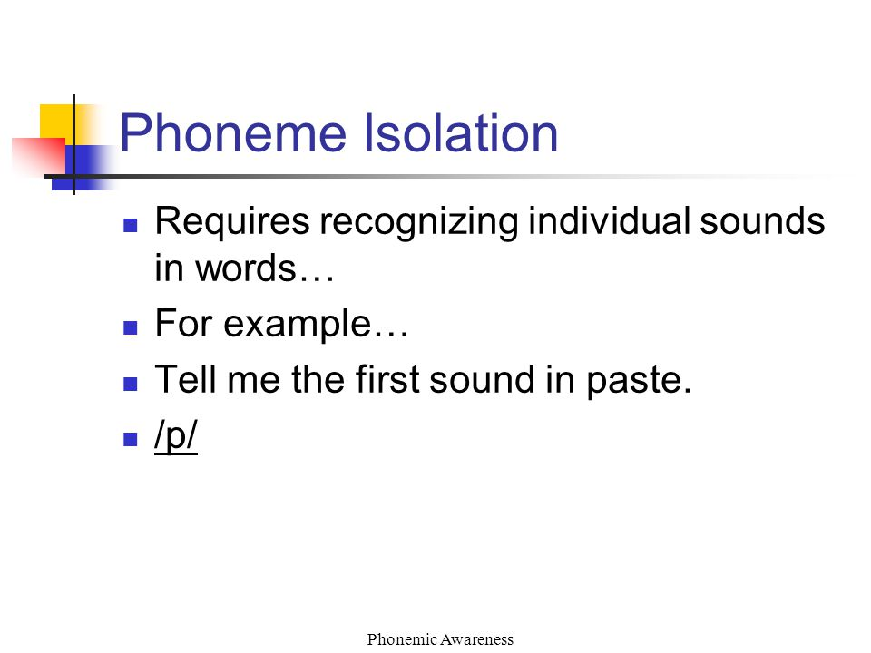 Requires recognizing individual sounds in words… For example… Tell me the first sound in paste. /p/ Phoneme Isolation