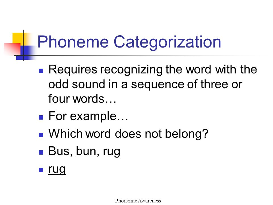 Phonemic Awareness Phoneme Categorization Requires recognizing the word with the odd sound in a sequence of three or four words… For example… Which word does not belong.