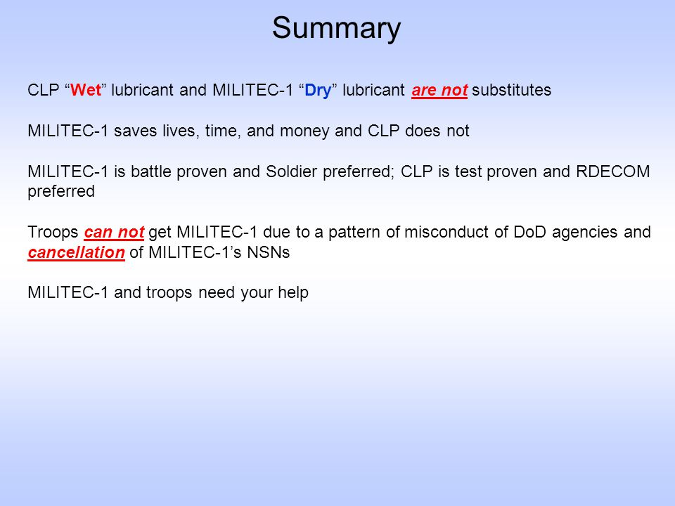 "Summary CLP ""Wet"" lubricant and MILITEC-1 ""Dry"" lubricant are not substitutes MILITEC-1 saves lives, time, and money and CLP does not MILITEC-1 is bat"