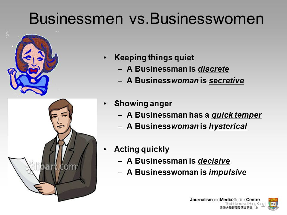 Businessmen vs.Businesswomen Keeping things quiet –A Businessman is discrete –A Businesswoman is secretive Showing anger –A Businessman has a quick temper –A Businesswoman is hysterical Acting quickly –A Businessman is decisive –A Businesswoman is impulsive