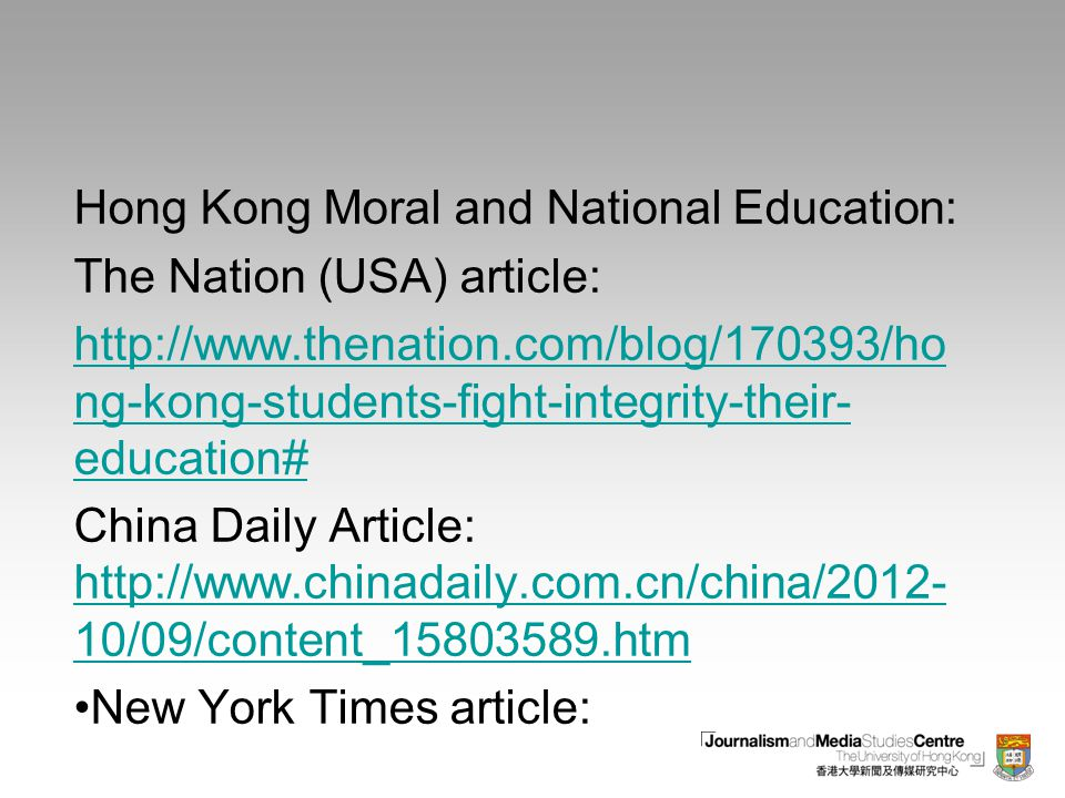 Hong Kong Moral and National Education: The Nation (USA) article: http://www.thenation.com/blog/170393/ho ng-kong-students-fight-integrity-their- education# China Daily Article: http://www.chinadaily.com.cn/china/2012- 10/09/content_15803589.htm http://www.chinadaily.com.cn/china/2012- 10/09/content_15803589.htm New York Times article: