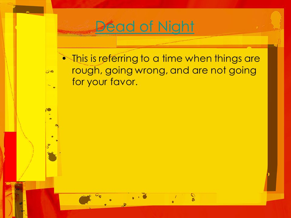 Dead of Night This is referring to a time when things are rough, going wrong, and are not going for your favor.