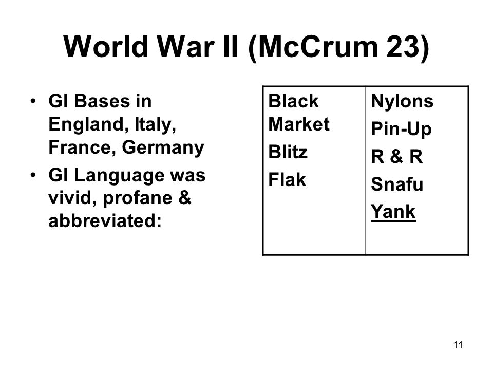 11 World War II (McCrum 23) GI Bases in England, Italy, France, Germany GI Language was vivid, profane & abbreviated: Black Market Blitz Flak Nylons P