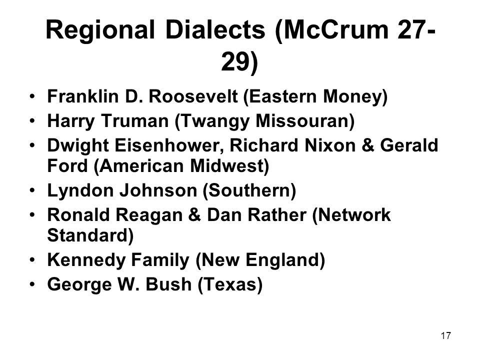 17 Regional Dialects (McCrum 27- 29) Franklin D. Roosevelt (Eastern Money) Harry Truman (Twangy Missouran) Dwight Eisenhower, Richard Nixon & Gerald F