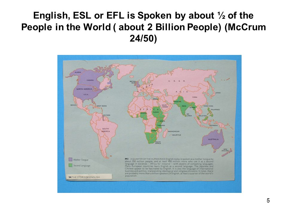 5 English, ESL or EFL is Spoken by about ½ of the People in the World ( about 2 Billion People) (McCrum 24/50)