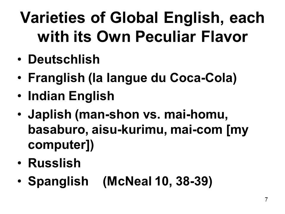 7 Varieties of Global English, each with its Own Peculiar Flavor Deutschlish Franglish (la langue du Coca-Cola) Indian English Japlish (man-shon vs. m