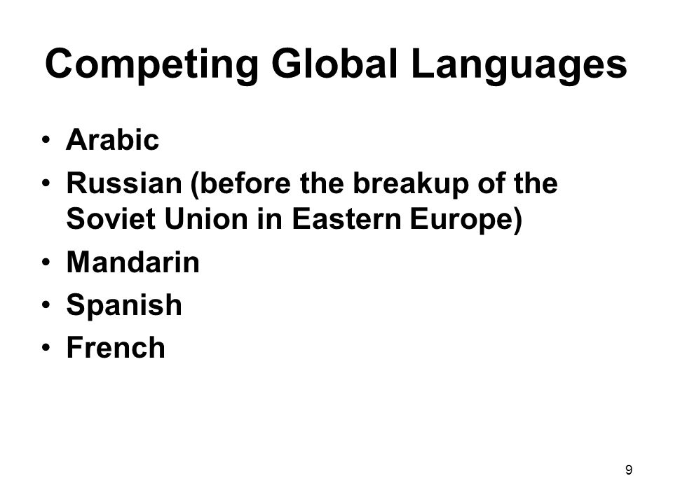 9 Competing Global Languages Arabic Russian (before the breakup of the Soviet Union in Eastern Europe) Mandarin Spanish French