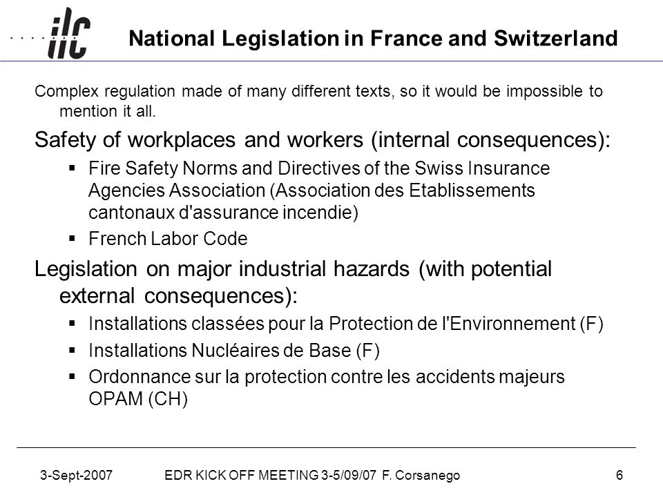 3-Sept-2007EDR KICK OFF MEETING 3-5/09/07 F. Corsanego6 National Legislation in France and Switzerland Complex regulation made of many different texts