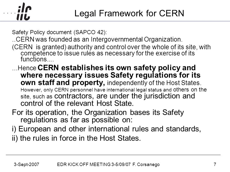 3-Sept-2007EDR KICK OFF MEETING 3-5/09/07 F. Corsanego7 Legal Framework for CERN Safety Policy document (SAPCO 42):..CERN was founded as an Intergover