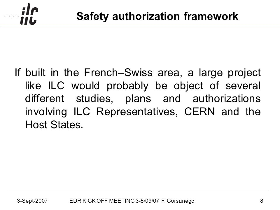 3-Sept-2007EDR KICK OFF MEETING 3-5/09/07 F. Corsanego8 Safety authorization framework If built in the French–Swiss area, a large project like ILC wou