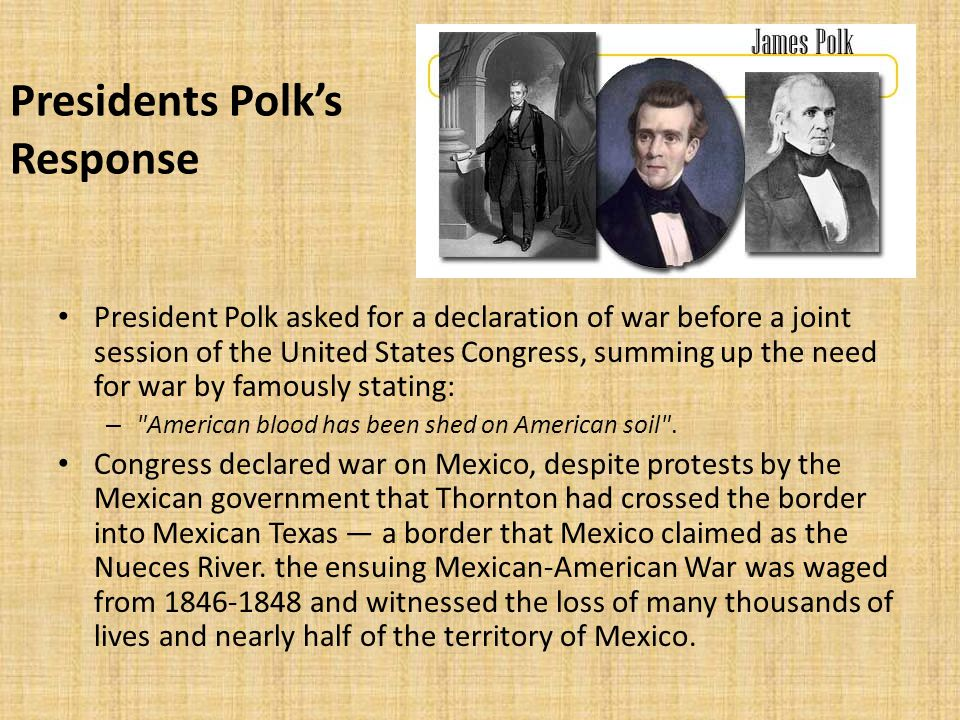 President Polk asked for a declaration of war before a joint session of the United States Congress, summing up the need for war by famously stating: – American blood has been shed on American soil .
