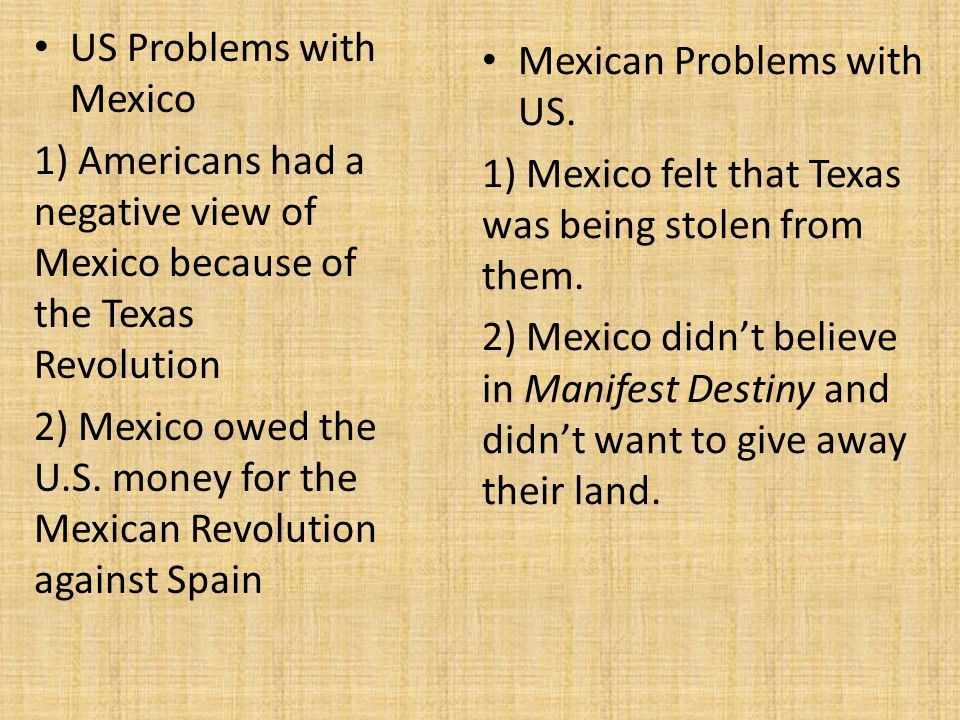 US Problems with Mexico 1) Americans had a negative view of Mexico because of the Texas Revolution 2) Mexico owed the U.S.