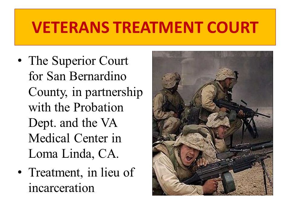 VETERANS TREATMENT COURT The Superior Court for San Bernardino County, in partnership with the Probation Dept. and the VA Medical Center in Loma Linda