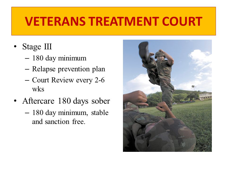VETERANS TREATMENT COURT Stage III – 180 day minimum – Relapse prevention plan – Court Review every 2-6 wks Aftercare 180 days sober – 180 day minimum