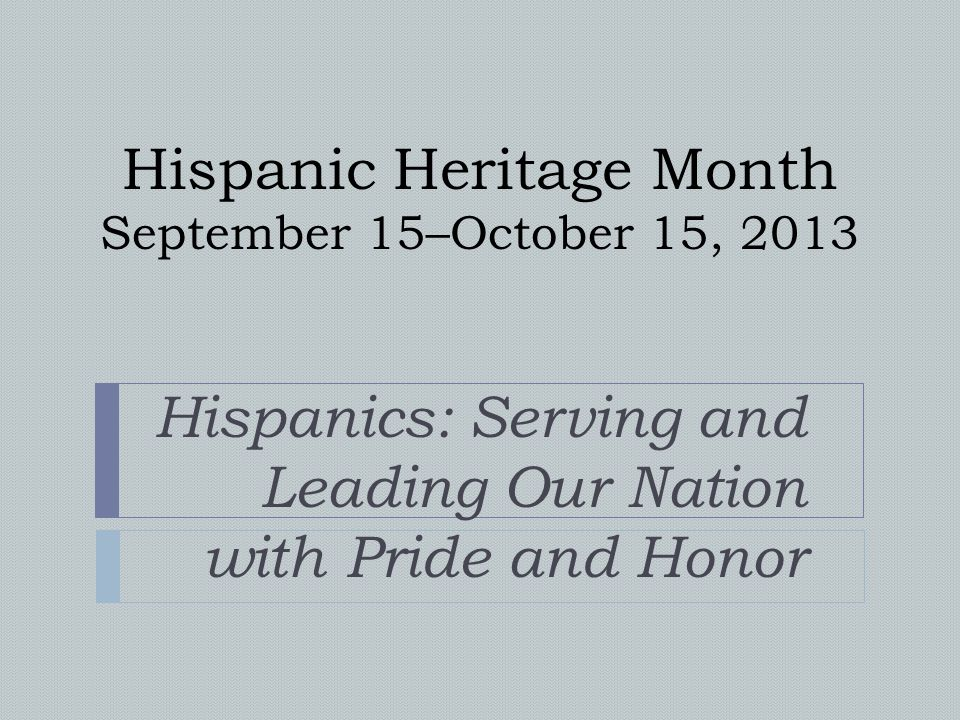 Hispanic Heritage Month September 15–October 15, 2013 Hispanics: Serving and Leading Our Nation with Pride and Honor