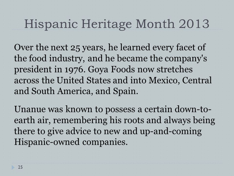 Hispanic Heritage Month 2013 Over the next 25 years, he learned every facet of the food industry, and he became the company s president in 1976.