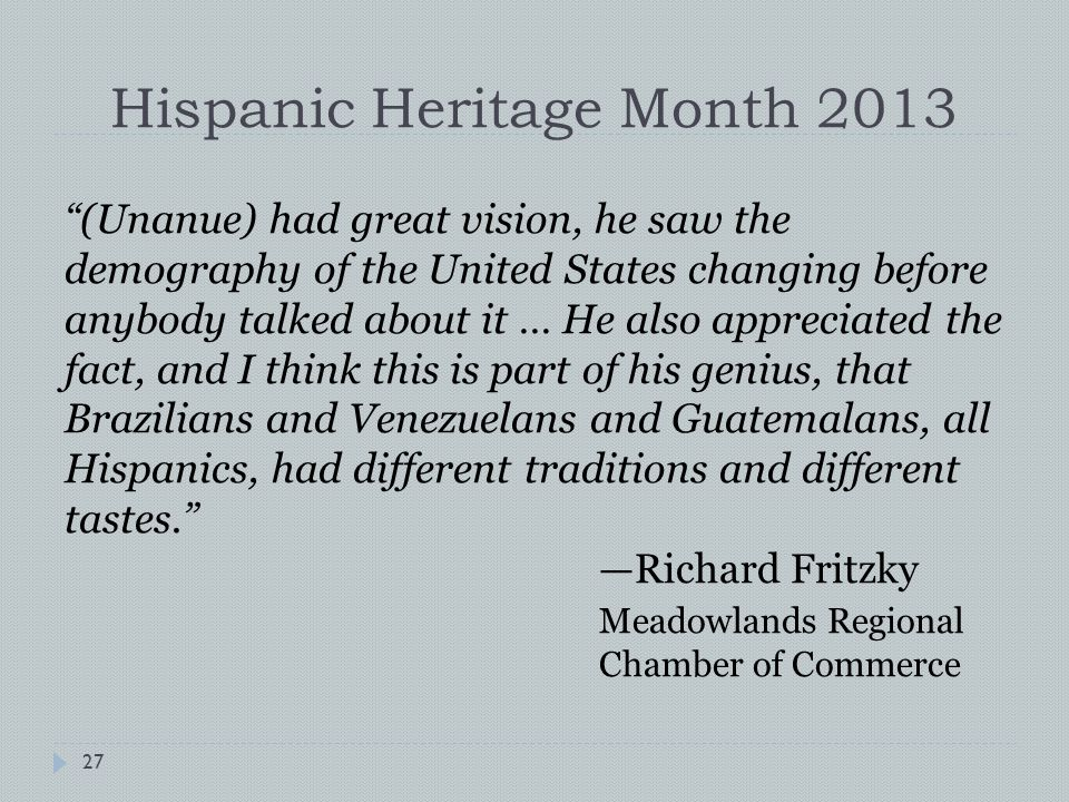 Hispanic Heritage Month 2013 (Unanue) had great vision, he saw the demography of the United States changing before anybody talked about it … He also appreciated the fact, and I think this is part of his genius, that Brazilians and Venezuelans and Guatemalans, all Hispanics, had different traditions and different tastes. —Richard Fritzky Meadowlands Regional Chamber of Commerce 27