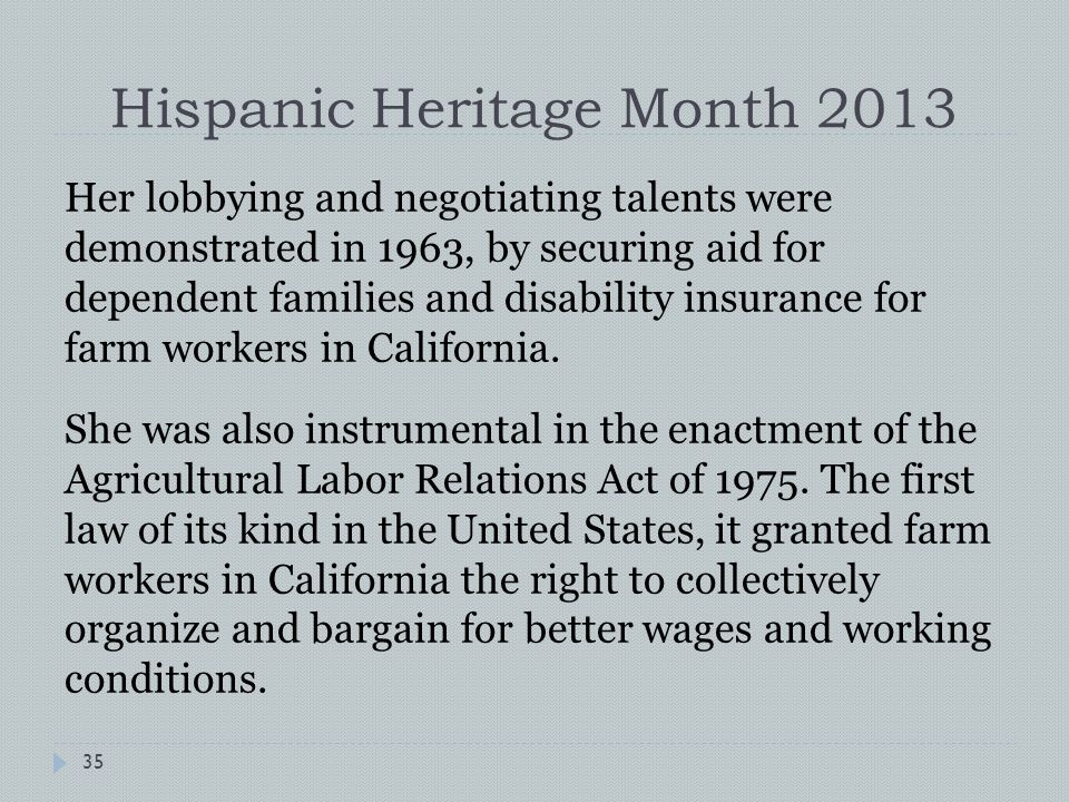 Hispanic Heritage Month 2013 Her lobbying and negotiating talents were demonstrated in 1963, by securing aid for dependent families and disability insurance for farm workers in California.