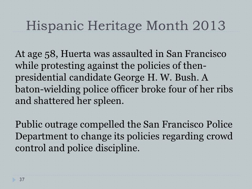 Hispanic Heritage Month 2013 At age 58, Huerta was assaulted in San Francisco while protesting against the policies of then- presidential candidate George H.