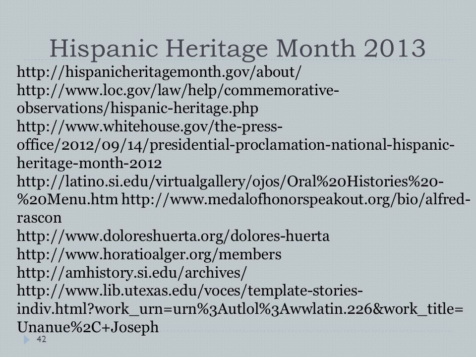 Hispanic Heritage Month 2013 http://hispanicheritagemonth.gov/about/ http://www.loc.gov/law/help/commemorative- observations/hispanic-heritage.php http://www.whitehouse.gov/the-press- office/2012/09/14/presidential-proclamation-national-hispanic- heritage-month-2012 http://latino.si.edu/virtualgallery/ojos/Oral%20Histories%20- %20Menu.htm http://www.medalofhonorspeakout.org/bio/alfred- rascon http://www.doloreshuerta.org/dolores-huerta http://www.horatioalger.org/members http://amhistory.si.edu/archives/ http://www.lib.utexas.edu/voces/template-stories- indiv.html work_urn=urn%3Autlol%3Awwlatin.226&work_title= Unanue%2C+Joseph 42