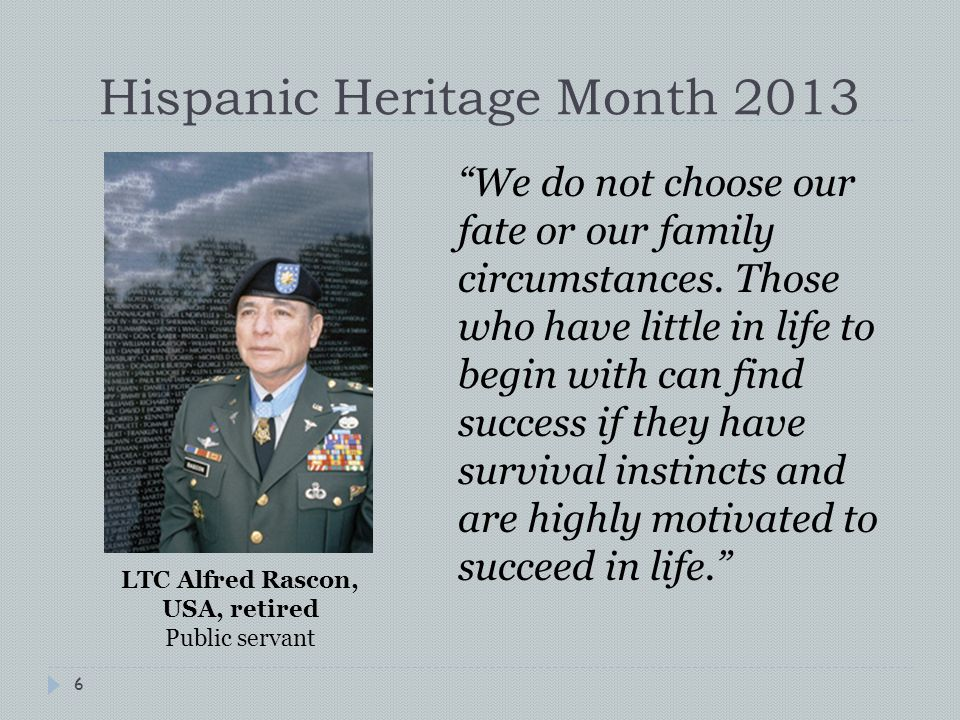 Hispanic Heritage Month 2013 6 We do not choose our fate or our family circumstances.