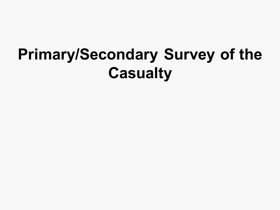 Primary/Secondary Survey of the Casualty