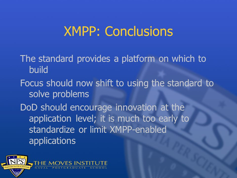 XMPP: Conclusions The standard provides a platform on which to build Focus should now shift to using the standard to solve problems DoD should encoura