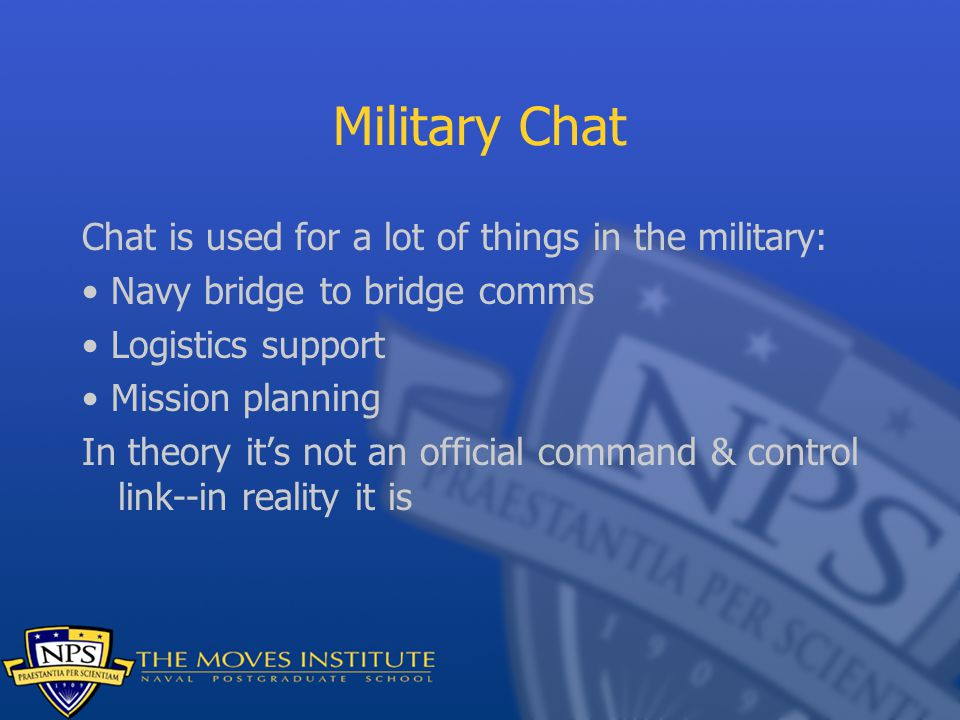 Military Chat Chat is used for a lot of things in the military: Navy bridge to bridge comms Logistics support Mission planning In theory it's not an o