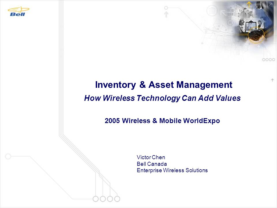 Inventory & Asset Management How Wireless Technology Can Add Values 2005 Wireless & Mobile WorldExpo Victor Chen Bell Canada Enterprise Wireless Solut