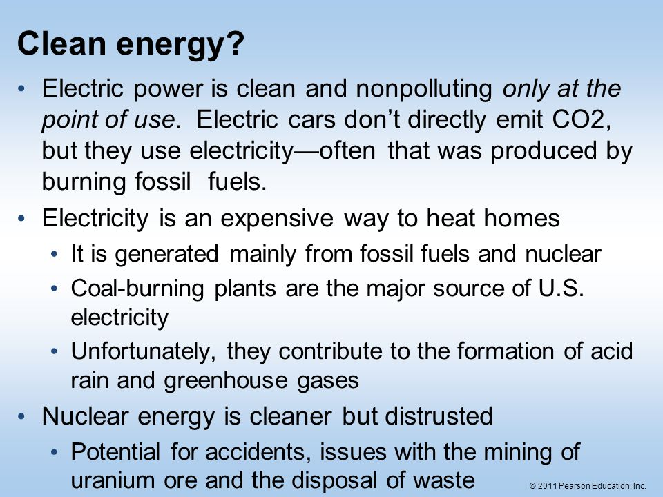 © 2011 Pearson Education, Inc. Clean energy? Electric power is clean and nonpolluting only at the point of use. Electric cars don't directly emit CO2,