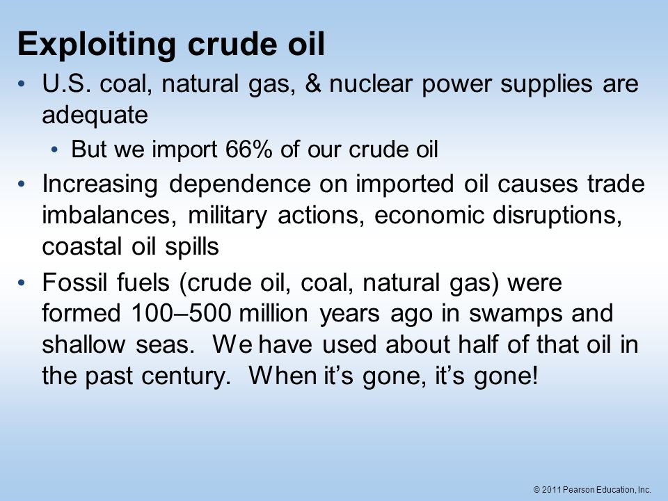 © 2011 Pearson Education, Inc. Exploiting crude oil U.S. coal, natural gas, & nuclear power supplies are adequate But we import 66% of our crude oil I