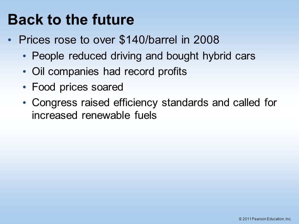 © 2011 Pearson Education, Inc. Back to the future Prices rose to over $140/barrel in 2008 People reduced driving and bought hybrid cars Oil companies