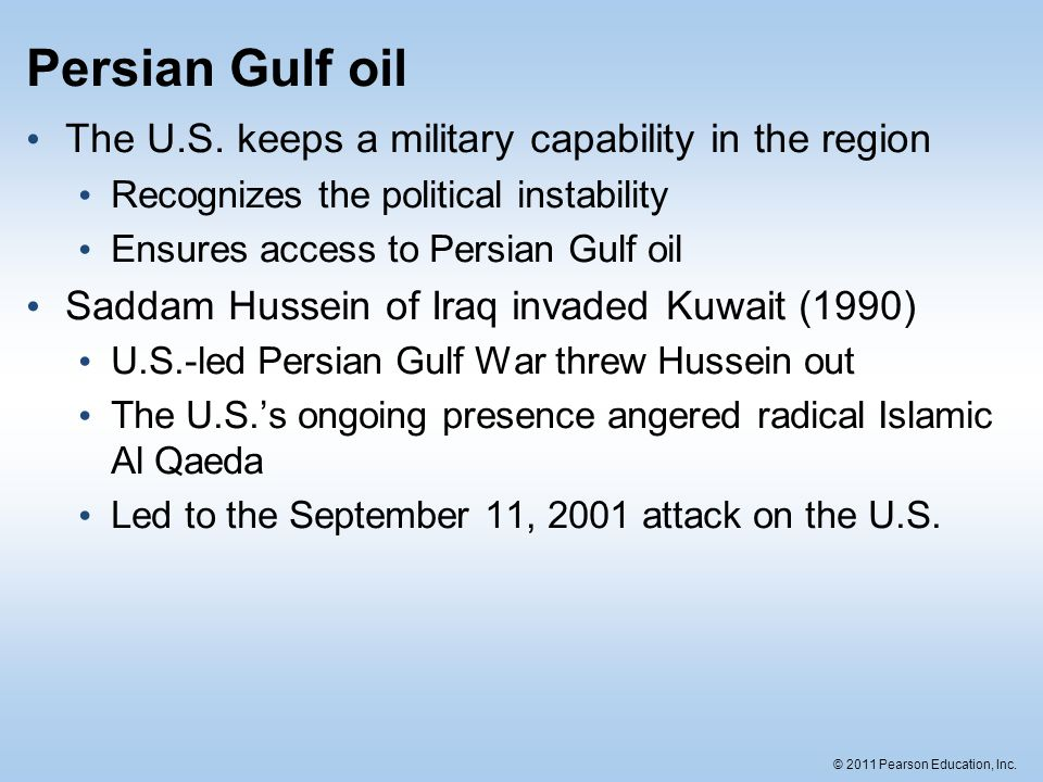 © 2011 Pearson Education, Inc. Persian Gulf oil The U.S. keeps a military capability in the region Recognizes the political instability Ensures access