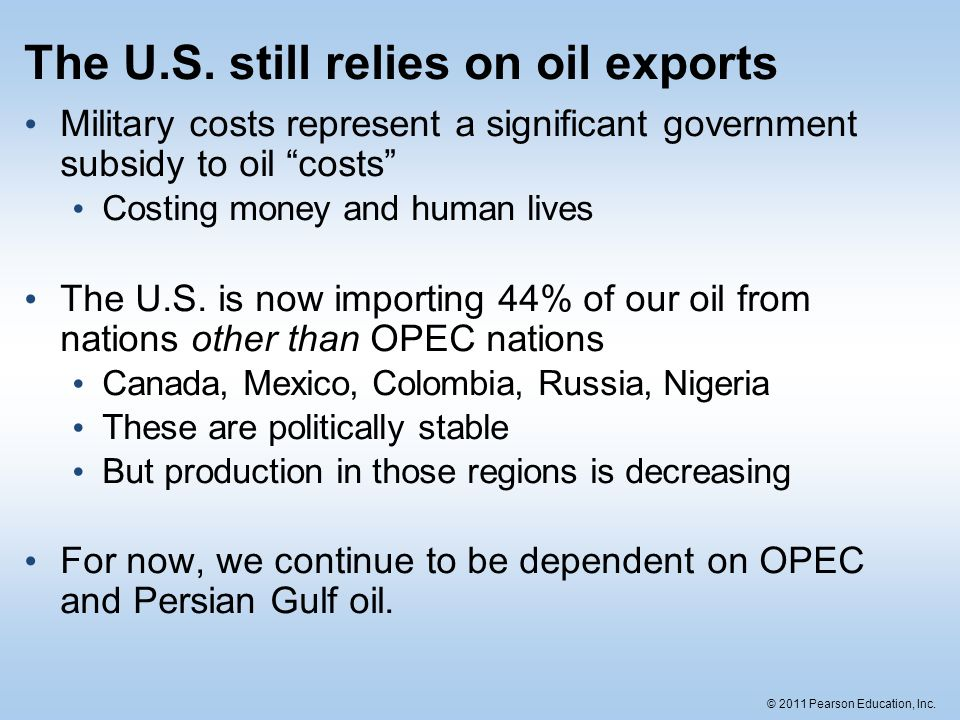 """© 2011 Pearson Education, Inc. The U.S. still relies on oil exports Military costs represent a significant government subsidy to oil """"costs"""" Costing m"""
