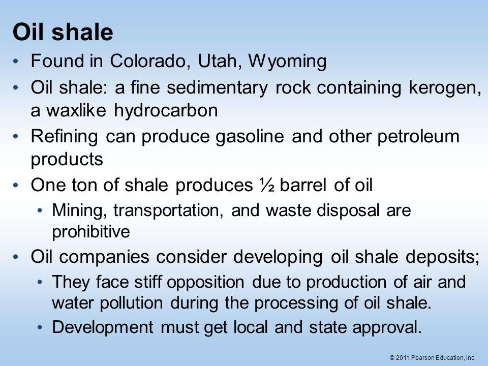 © 2011 Pearson Education, Inc. Oil shale Found in Colorado, Utah, Wyoming Oil shale: a fine sedimentary rock containing kerogen, a waxlike hydrocarbon