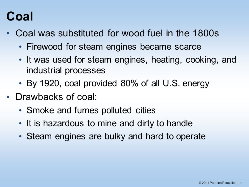 © 2011 Pearson Education, Inc. Coal Coal was substituted for wood fuel in the 1800s Firewood for steam engines became scarce It was used for steam eng