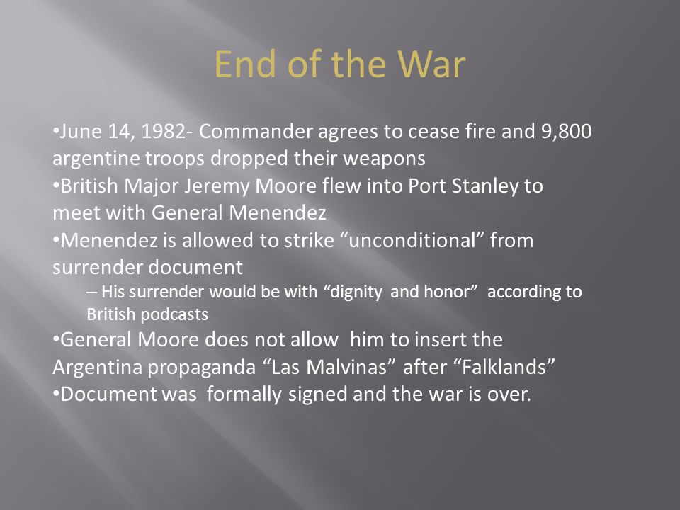 End of the War June 14, 1982- Commander agrees to cease fire and 9,800 argentine troops dropped their weapons British Major Jeremy Moore flew into Port Stanley to meet with General Menendez Menendez is allowed to strike unconditional from surrender document – His surrender would be with dignity and honor according to British podcasts General Moore does not allow him to insert the Argentina propaganda Las Malvinas after Falklands Document was formally signed and the war is over.