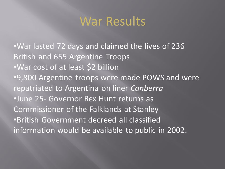 War Results War lasted 72 days and claimed the lives of 236 British and 655 Argentine Troops War cost of at least $2 billion 9,800 Argentine troops were made POWS and were repatriated to Argentina on liner Canberra June 25- Governor Rex Hunt returns as Commissioner of the Falklands at Stanley British Government decreed all classified information would be available to public in 2002.