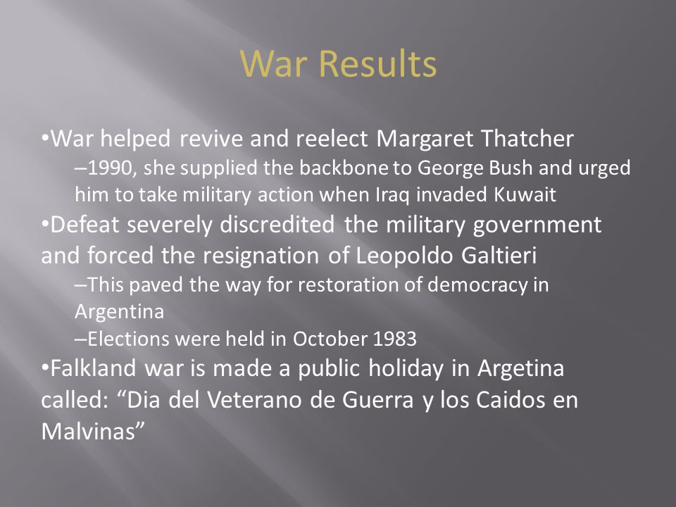 War Results War helped revive and reelect Margaret Thatcher – 1990, she supplied the backbone to George Bush and urged him to take military action whe