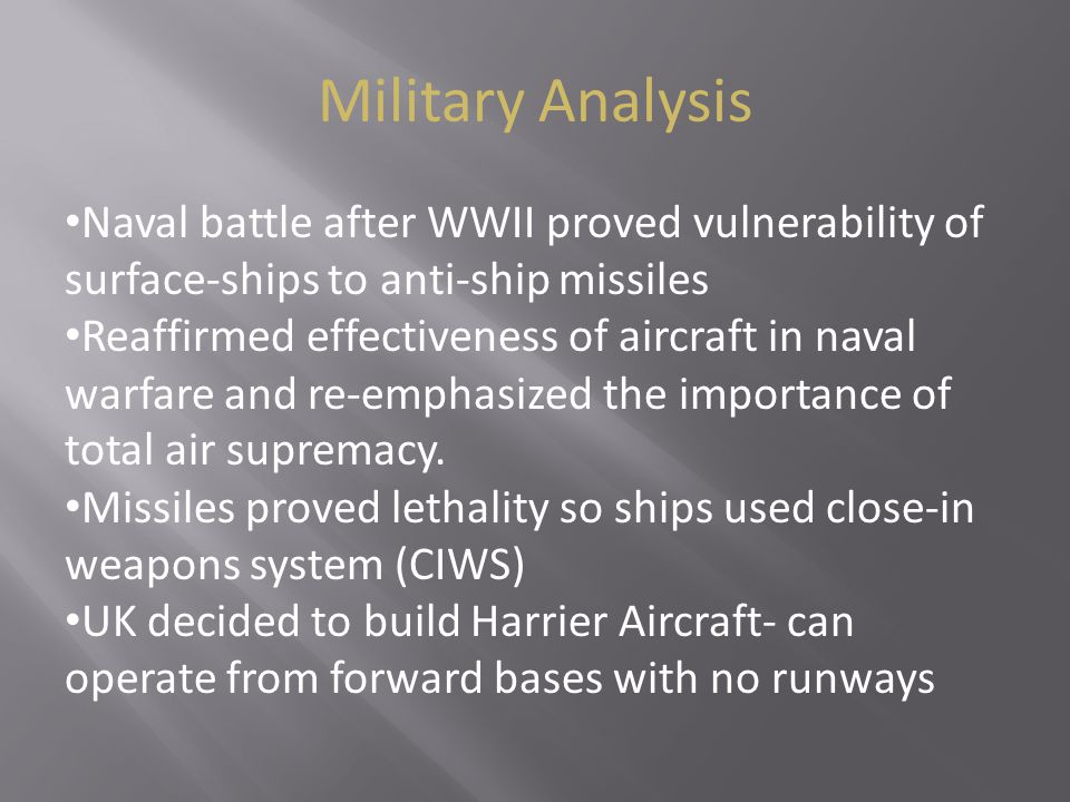 Military Analysis Naval battle after WWII proved vulnerability of surface-ships to anti-ship missiles Reaffirmed effectiveness of aircraft in naval wa