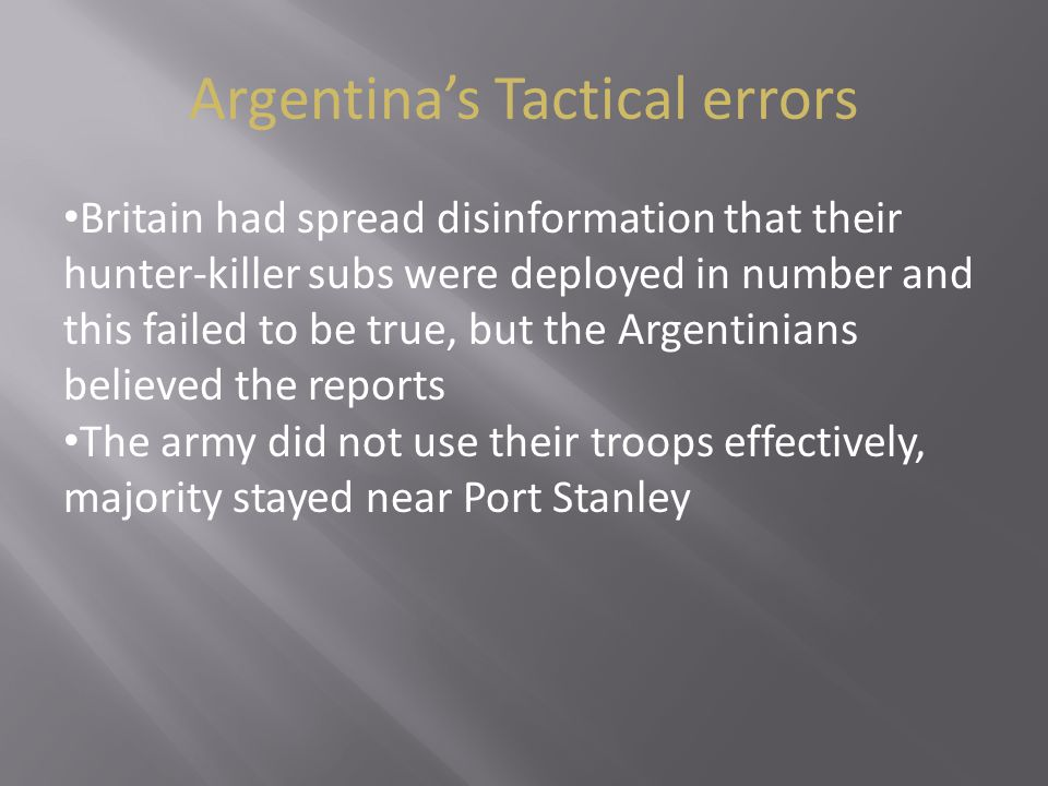 Argentina's Tactical errors Britain had spread disinformation that their hunter-killer subs were deployed in number and this failed to be true, but the Argentinians believed the reports The army did not use their troops effectively, majority stayed near Port Stanley