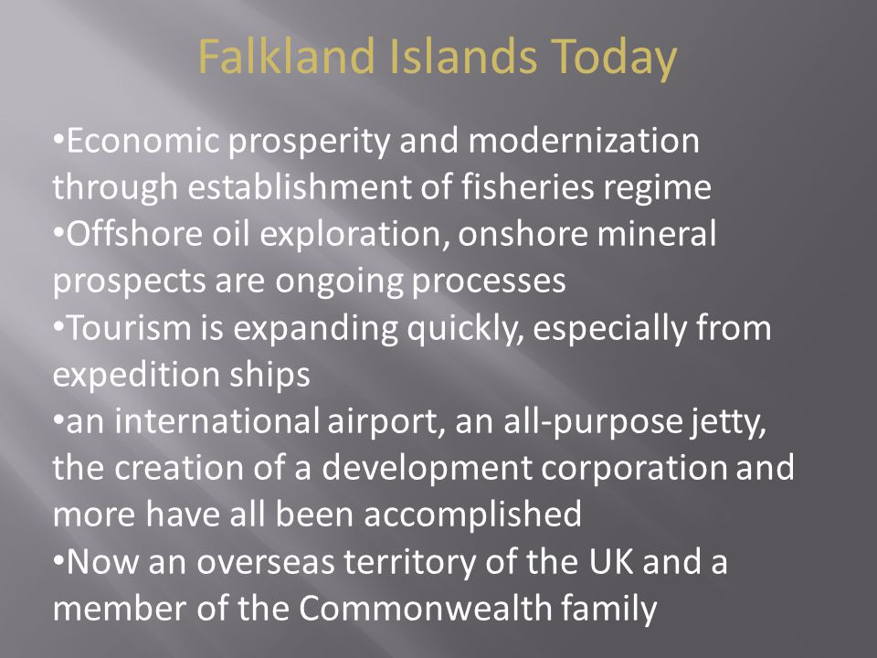 Falkland Islands Today Economic prosperity and modernization through establishment of fisheries regime Offshore oil exploration, onshore mineral prospects are ongoing processes Tourism is expanding quickly, especially from expedition ships an international airport, an all-purpose jetty, the creation of a development corporation and more have all been accomplished Now an overseas territory of the UK and a member of the Commonwealth family