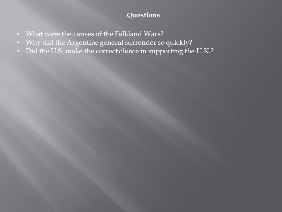 Questions What were the causes of the Falkland Wars? Why did the Argentine general surrender so quickly? Did the U.S. make the correct choice in suppo