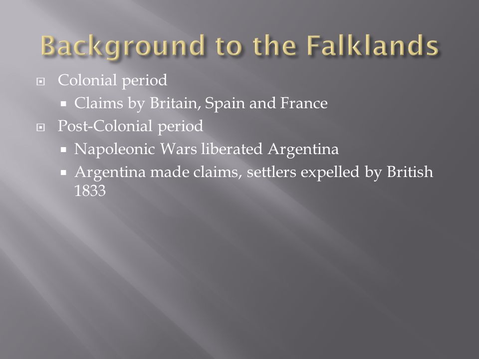  Colonial period  Claims by Britain, Spain and France  Post-Colonial period  Napoleonic Wars liberated Argentina  Argentina made claims, settlers expelled by British 1833