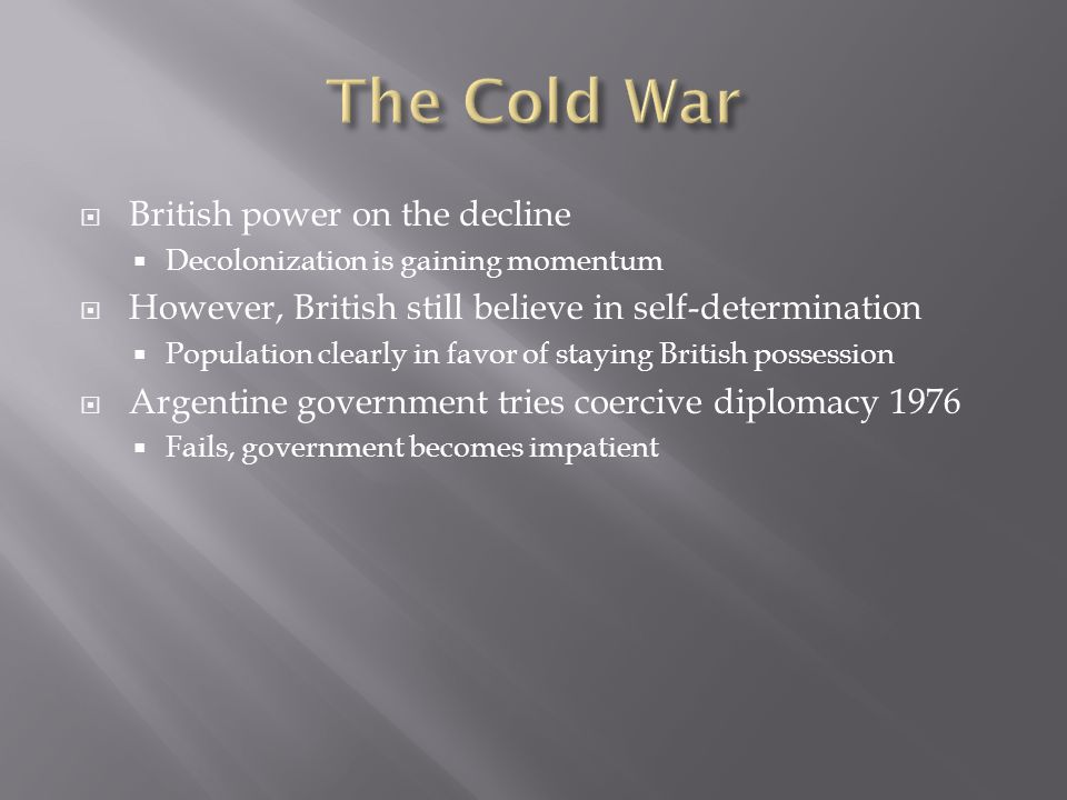  British power on the decline  Decolonization is gaining momentum  However, British still believe in self-determination  Population clearly in favor of staying British possession  Argentine government tries coercive diplomacy 1976  Fails, government becomes impatient