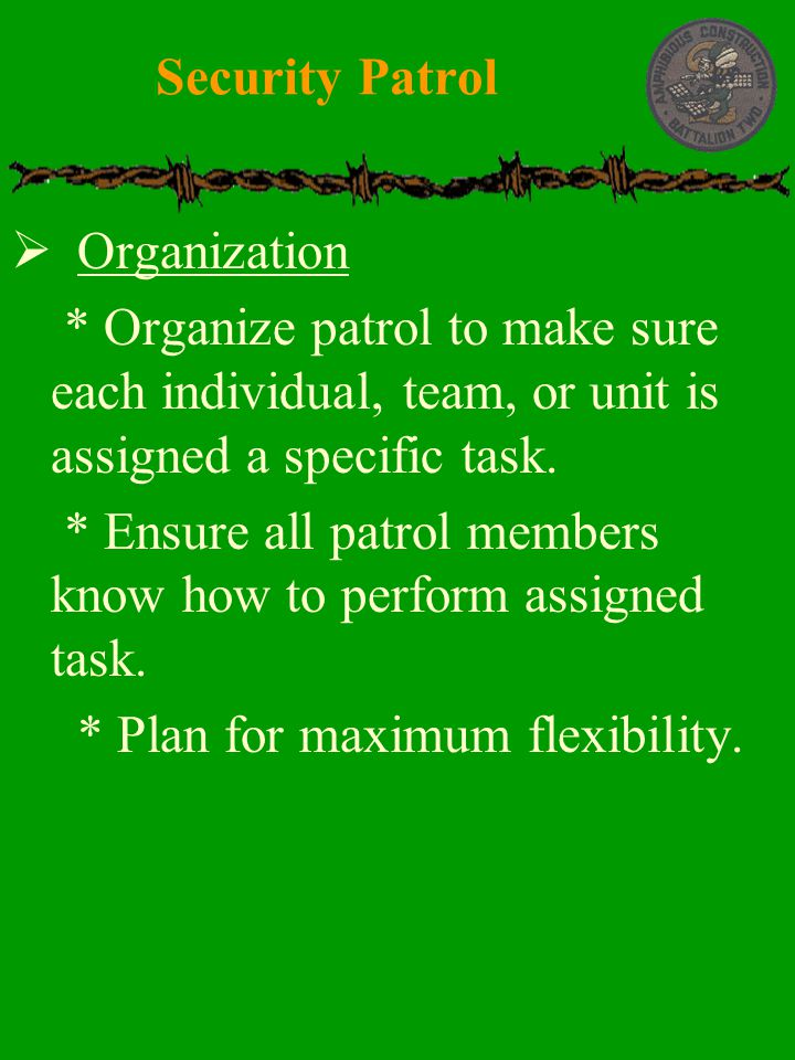  Organization  * Organize patrol to make sure each individual, team, or unit is assigned a specific task.  * Ensure all patrol members know how to